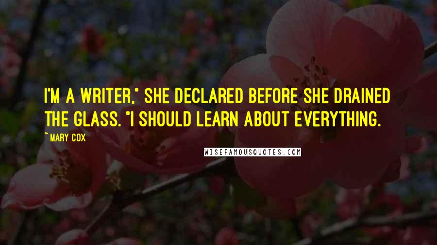 "Mary Cox quotes: I'm a writer,"" she declared before she drained the glass. ""I should learn about everything."