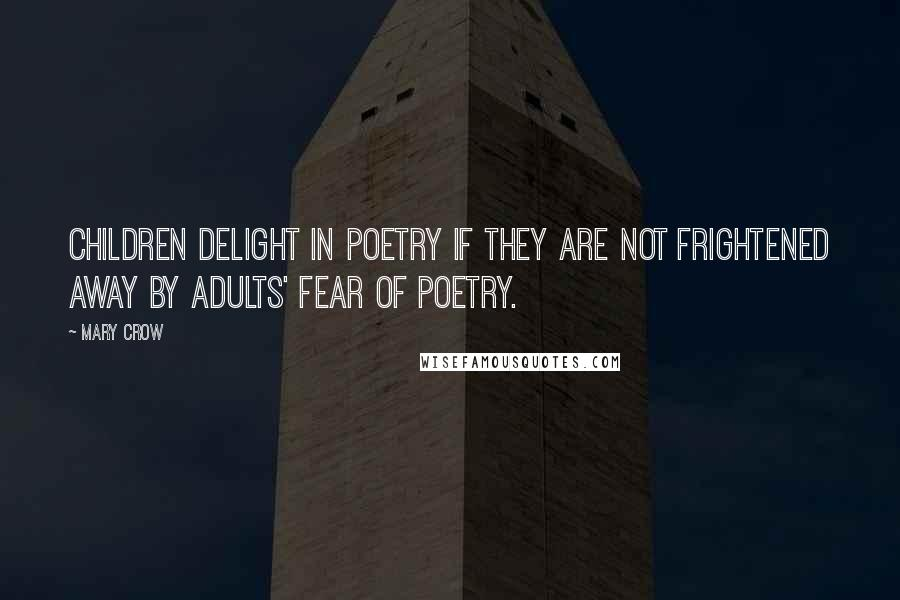Mary Crow quotes: Children delight in poetry if they are not frightened away by adults' fear of poetry.