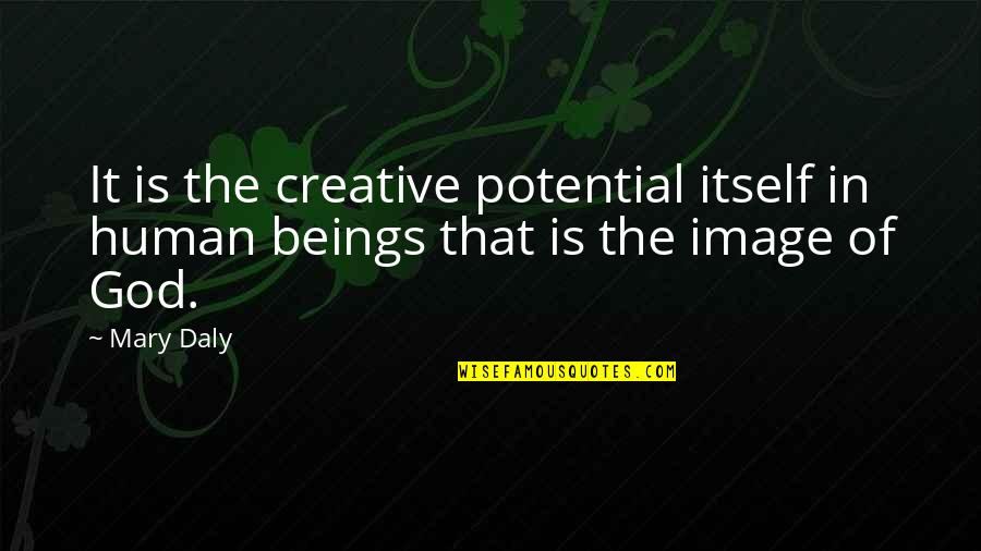 Mary Daly Quotes By Mary Daly: It is the creative potential itself in human