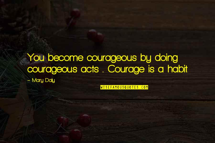 Mary Daly Quotes By Mary Daly: You become courageous by doing courageous acts ...