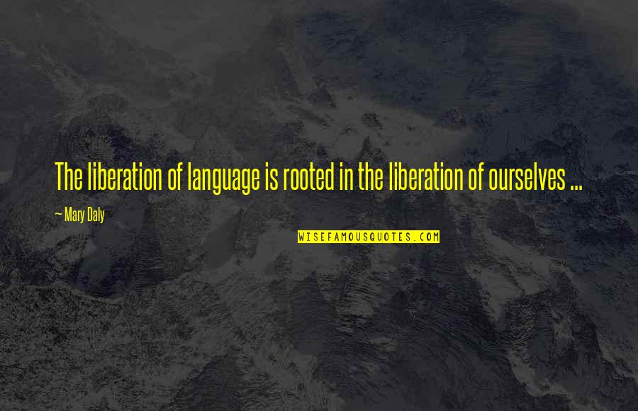 Mary Daly Quotes By Mary Daly: The liberation of language is rooted in the