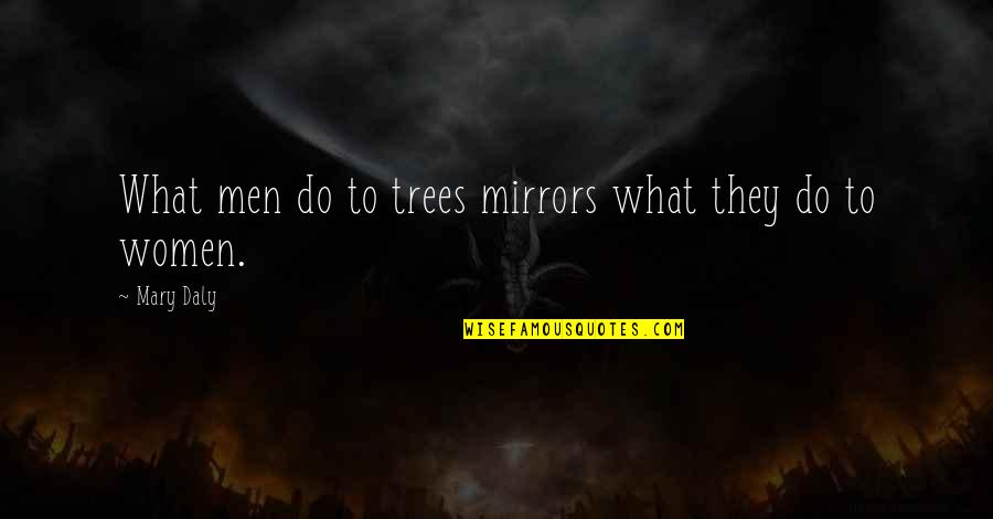 Mary Daly Quotes By Mary Daly: What men do to trees mirrors what they