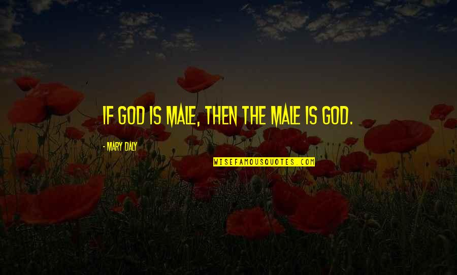 Mary Daly Quotes By Mary Daly: If God is male, then the male is