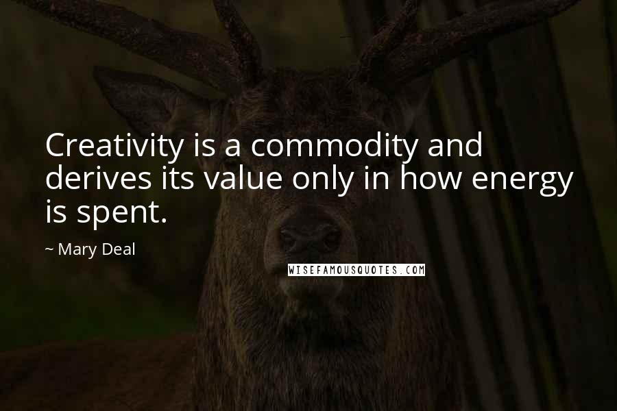 Mary Deal quotes: Creativity is a commodity and derives its value only in how energy is spent.