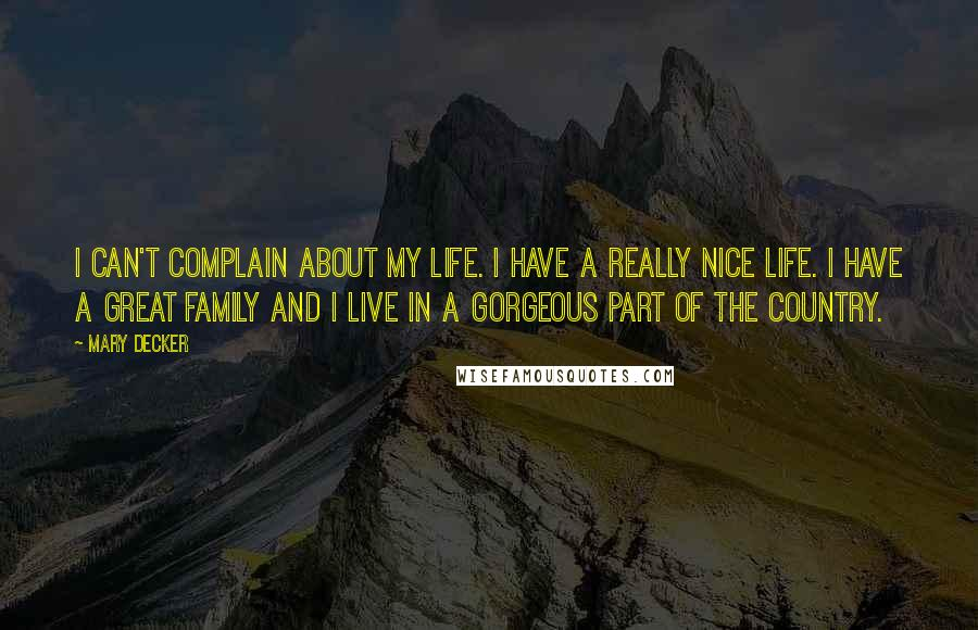 Mary Decker quotes: I can't complain about my life. I have a really nice life. I have a great family and I live in a gorgeous part of the country.
