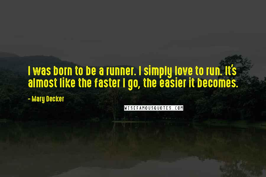 Mary Decker quotes: I was born to be a runner. I simply love to run. It's almost like the faster I go, the easier it becomes.