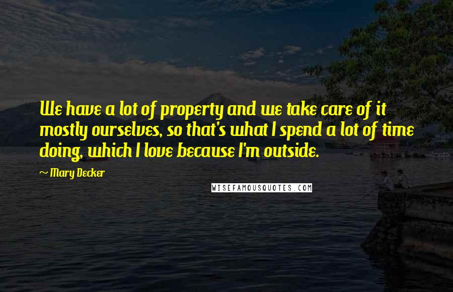 Mary Decker quotes: We have a lot of property and we take care of it mostly ourselves, so that's what I spend a lot of time doing, which I love because I'm outside.