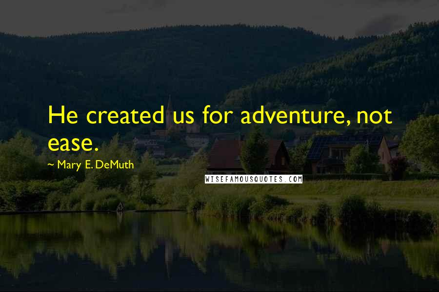 Mary E. DeMuth quotes: He created us for adventure, not ease.
