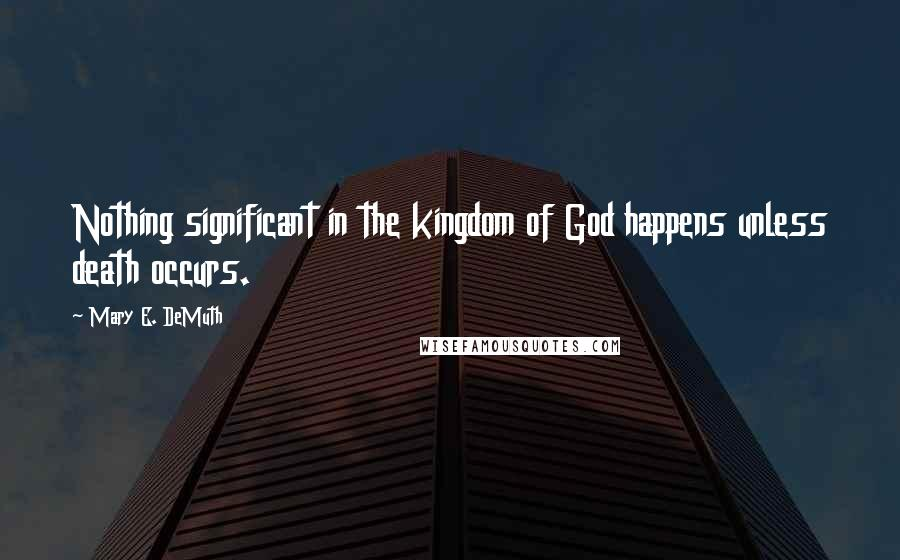 Mary E. DeMuth quotes: Nothing significant in the kingdom of God happens unless death occurs.