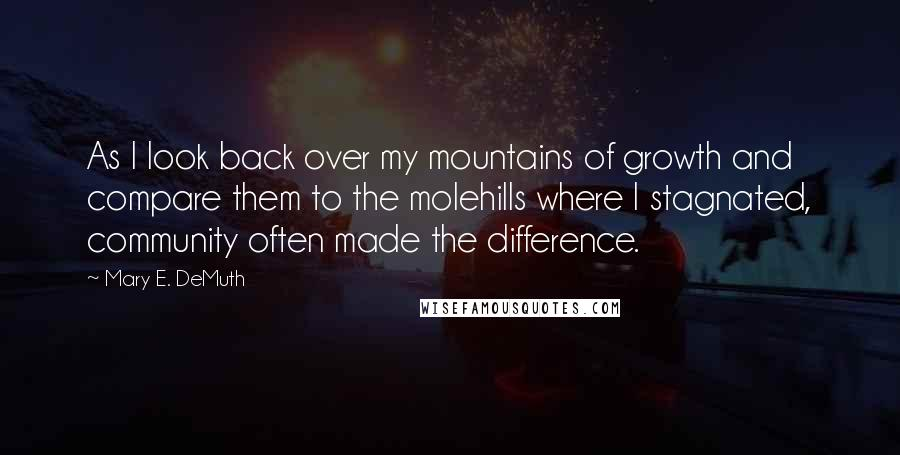 Mary E. DeMuth quotes: As I look back over my mountains of growth and compare them to the molehills where I stagnated, community often made the difference.