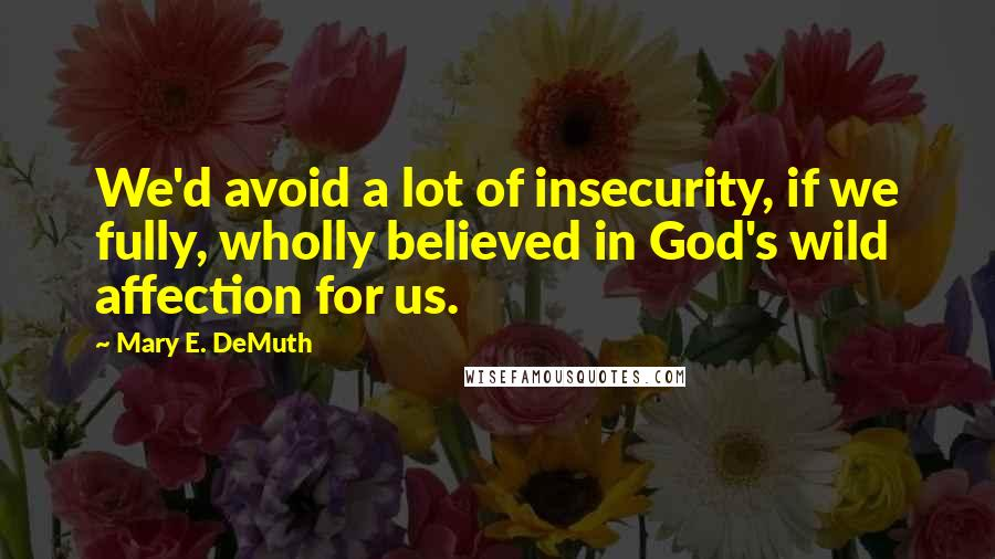 Mary E. DeMuth quotes: We'd avoid a lot of insecurity, if we fully, wholly believed in God's wild affection for us.