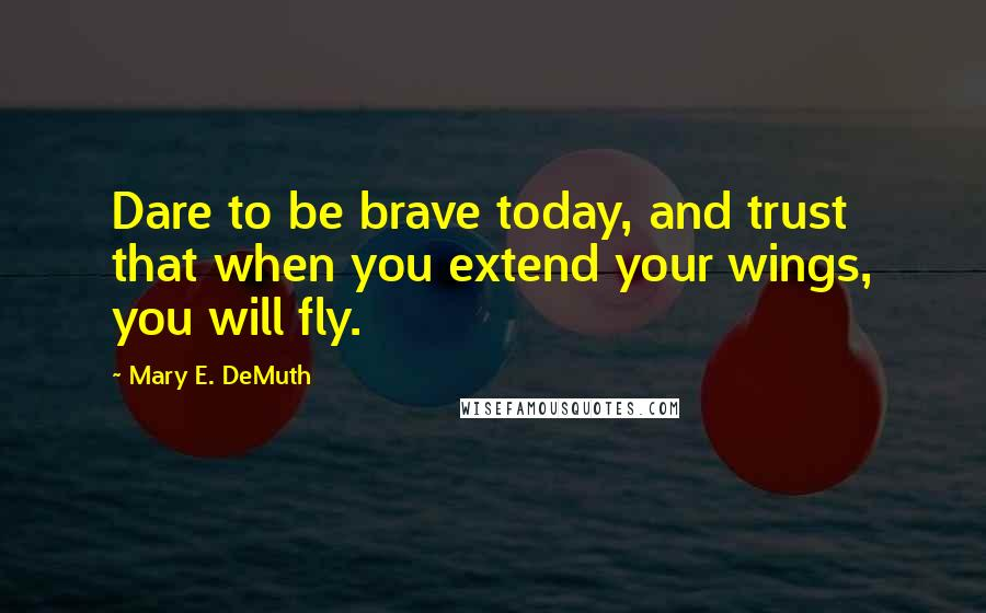 Mary E. DeMuth quotes: Dare to be brave today, and trust that when you extend your wings, you will fly.