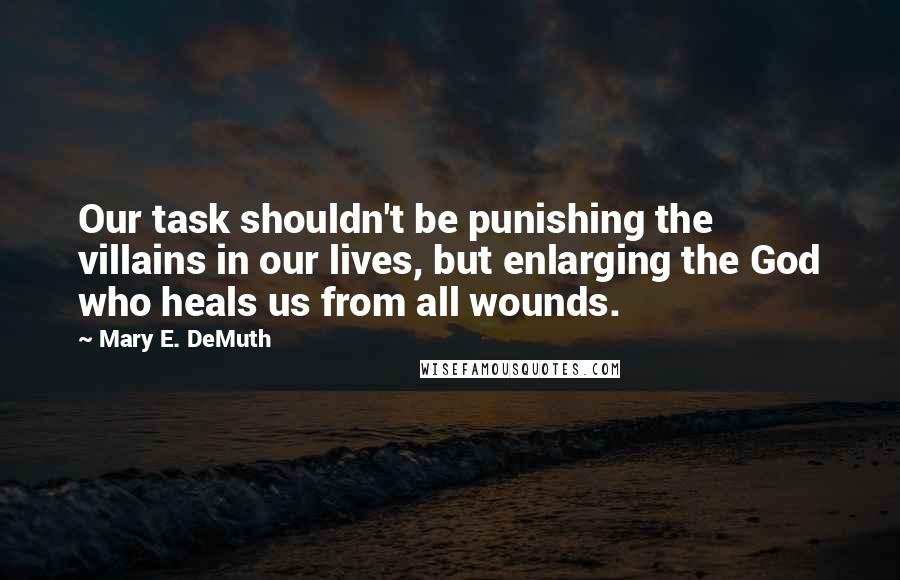 Mary E. DeMuth quotes: Our task shouldn't be punishing the villains in our lives, but enlarging the God who heals us from all wounds.