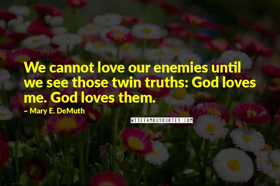 Mary E. DeMuth quotes: We cannot love our enemies until we see those twin truths: God loves me. God loves them.