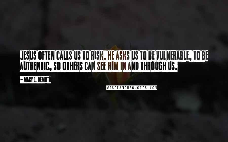 Mary E. DeMuth quotes: Jesus often calls us to risk. He asks us to be vulnerable, to be authentic, so others can see Him in and through us.