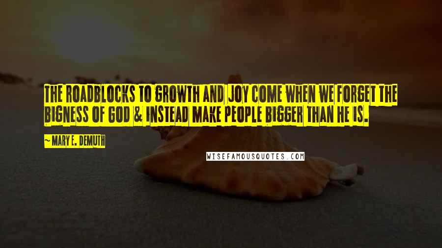 Mary E. DeMuth quotes: The roadblocks to growth and joy come when we forget the bigness of God & instead make people bigger than He is.
