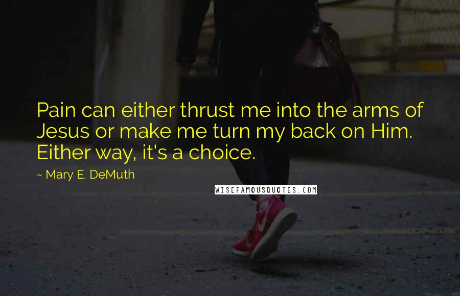 Mary E. DeMuth quotes: Pain can either thrust me into the arms of Jesus or make me turn my back on Him. Either way, it's a choice.