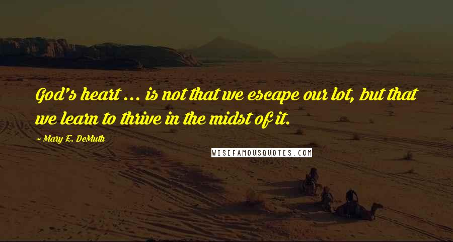 Mary E. DeMuth quotes: God's heart ... is not that we escape our lot, but that we learn to thrive in the midst of it.