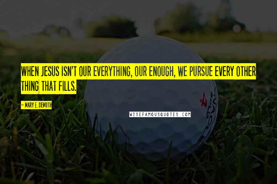 Mary E. DeMuth quotes: When Jesus isn't our everything, our enough, we pursue every other thing that fills.