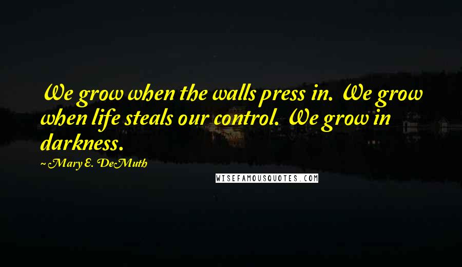 Mary E. DeMuth quotes: We grow when the walls press in. We grow when life steals our control. We grow in darkness.