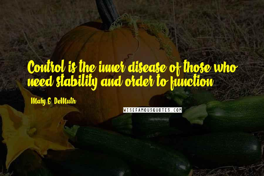 Mary E. DeMuth quotes: Control is the inner disease of those who need stability and order to function.