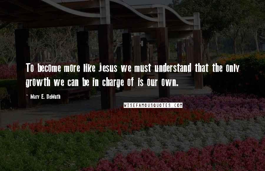 Mary E. DeMuth quotes: To become more like Jesus we must understand that the only growth we can be in charge of is our own.