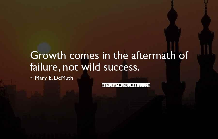 Mary E. DeMuth quotes: Growth comes in the aftermath of failure, not wild success.