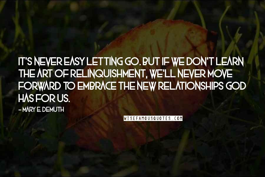 Mary E. DeMuth quotes: It's never easy letting go. But if we don't learn the art of relinquishment, we'll never move forward to embrace the new relationships God has for us.