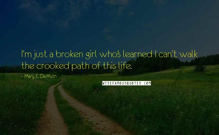 Mary E. DeMuth quotes: I'm just a broken girl who's learned I can't walk the crooked path of this life.