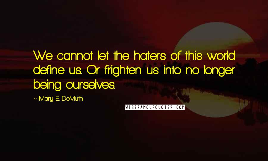 Mary E. DeMuth quotes: We cannot let the haters of this world define us. Or frighten us into no longer being ourselves.