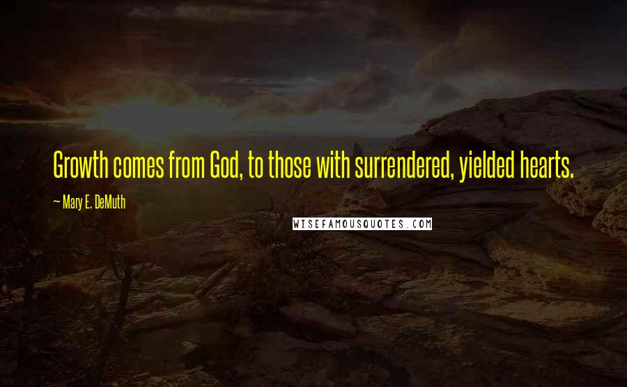 Mary E. DeMuth quotes: Growth comes from God, to those with surrendered, yielded hearts.