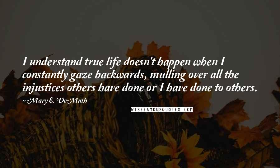 Mary E. DeMuth quotes: I understand true life doesn't happen when I constantly gaze backwards, mulling over all the injustices others have done or I have done to others.
