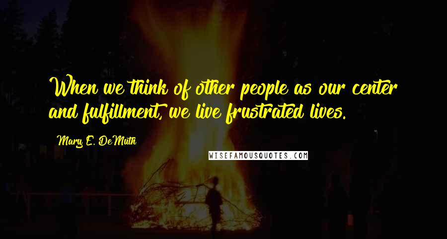 Mary E. DeMuth quotes: When we think of other people as our center and fulfillment, we live frustrated lives.