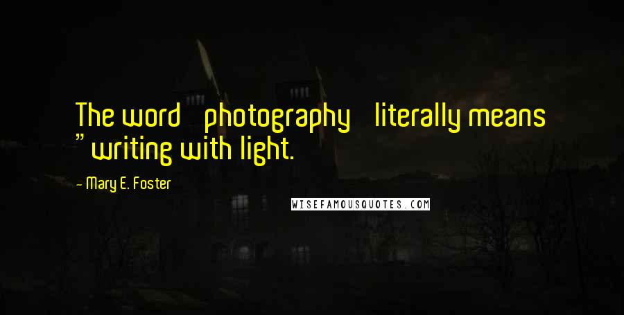"""Mary E. Foster quotes: The word 'photography' literally means """"writing with light."""