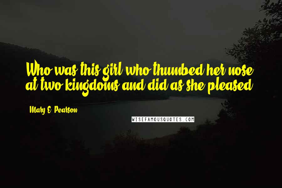 Mary E. Pearson quotes: Who was this girl who thumbed her nose at two kingdoms and did as she pleased?