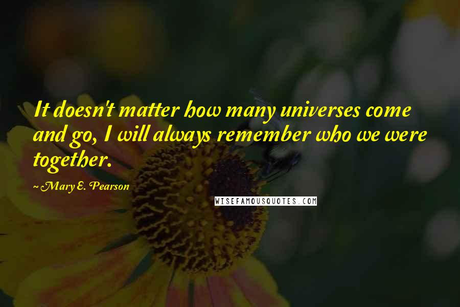 Mary E. Pearson quotes: It doesn't matter how many universes come and go, I will always remember who we were together.