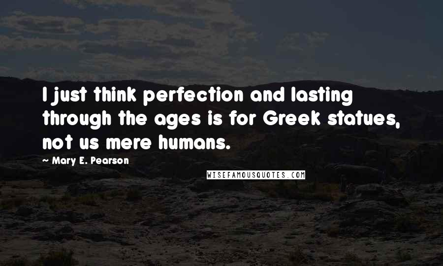 Mary E. Pearson quotes: I just think perfection and lasting through the ages is for Greek statues, not us mere humans.