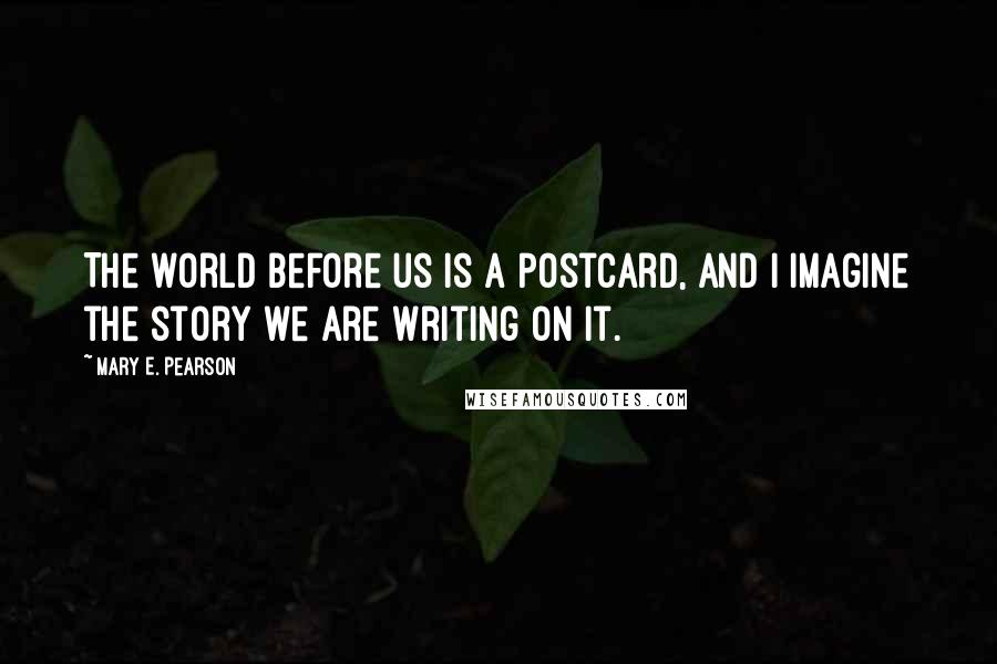 Mary E. Pearson quotes: The world before us is a postcard, and I imagine the story we are writing on it.