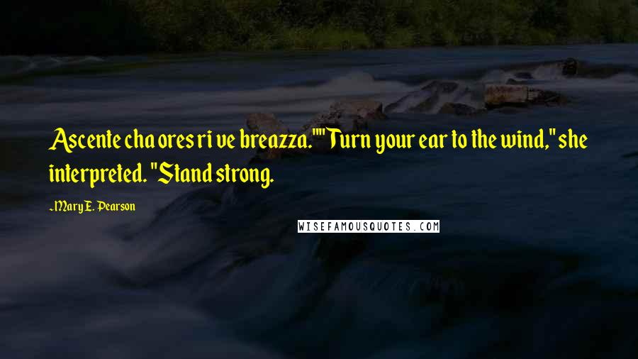 """Mary E. Pearson quotes: Ascente cha ores ri ve breazza.""""""""Turn your ear to the wind,"""" she interpreted. """"Stand strong."""