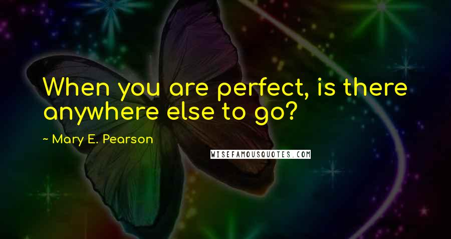 Mary E. Pearson quotes: When you are perfect, is there anywhere else to go?