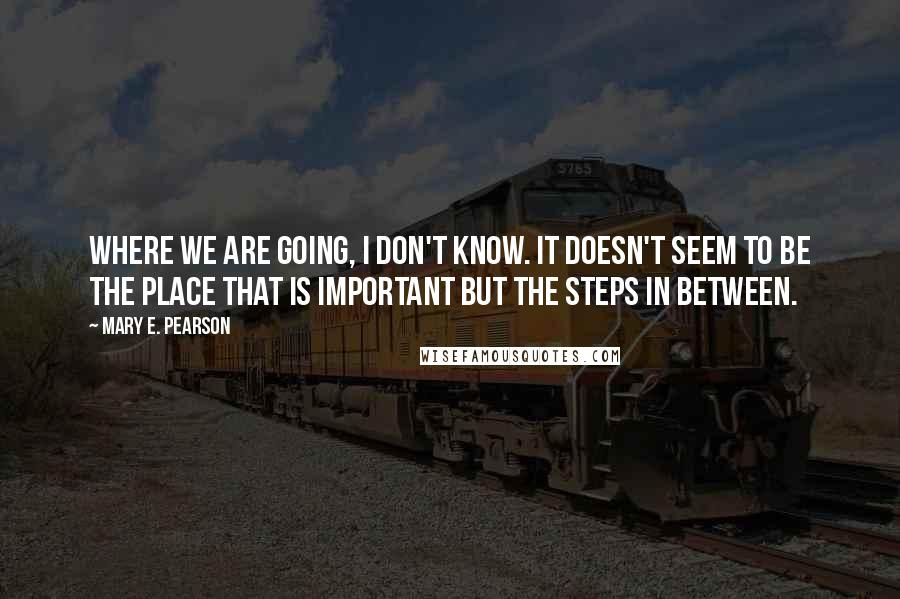 Mary E. Pearson quotes: Where we are going, I don't know. It doesn't seem to be the place that is important but the steps in between.