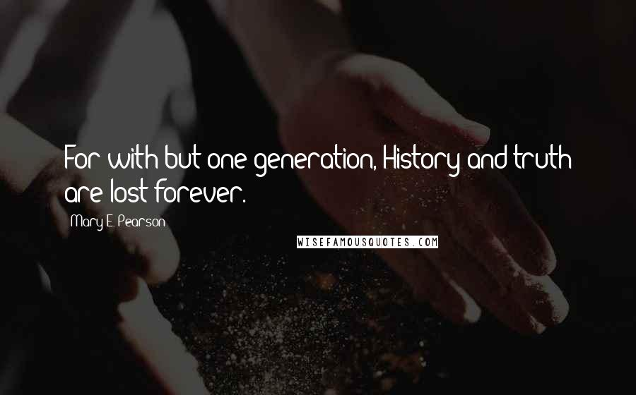 Mary E. Pearson quotes: For with but one generation, History and truth are lost forever.