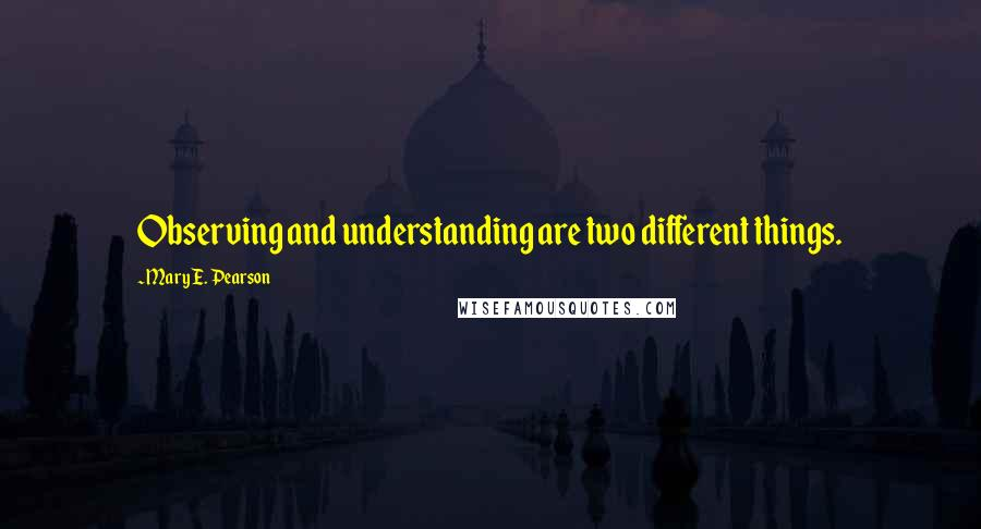 Mary E. Pearson quotes: Observing and understanding are two different things.