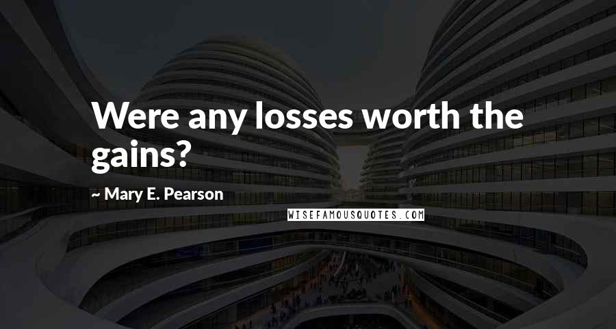 Mary E. Pearson quotes: Were any losses worth the gains?