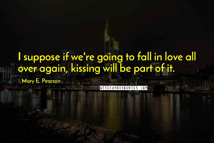 Mary E. Pearson quotes: I suppose if we're going to fall in love all over again, kissing will be part of it.
