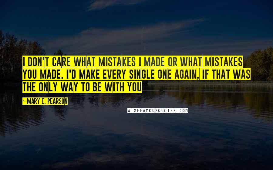 Mary E. Pearson quotes: I don't care what mistakes I made or what mistakes you made. I'd make every single one again, if that was the only way to be with you