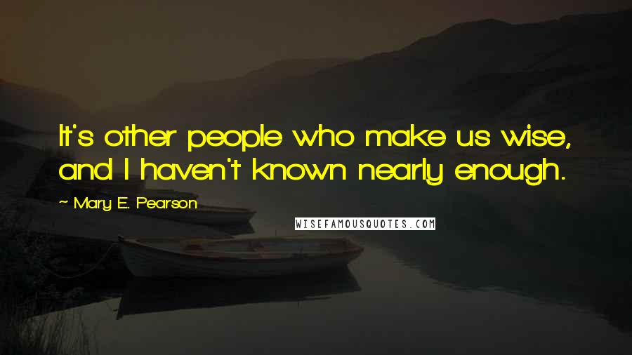 Mary E. Pearson quotes: It's other people who make us wise, and I haven't known nearly enough.
