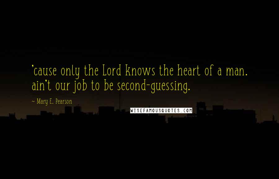 Mary E. Pearson quotes: 'cause only the Lord knows the heart of a man. ain't our job to be second-guessing.
