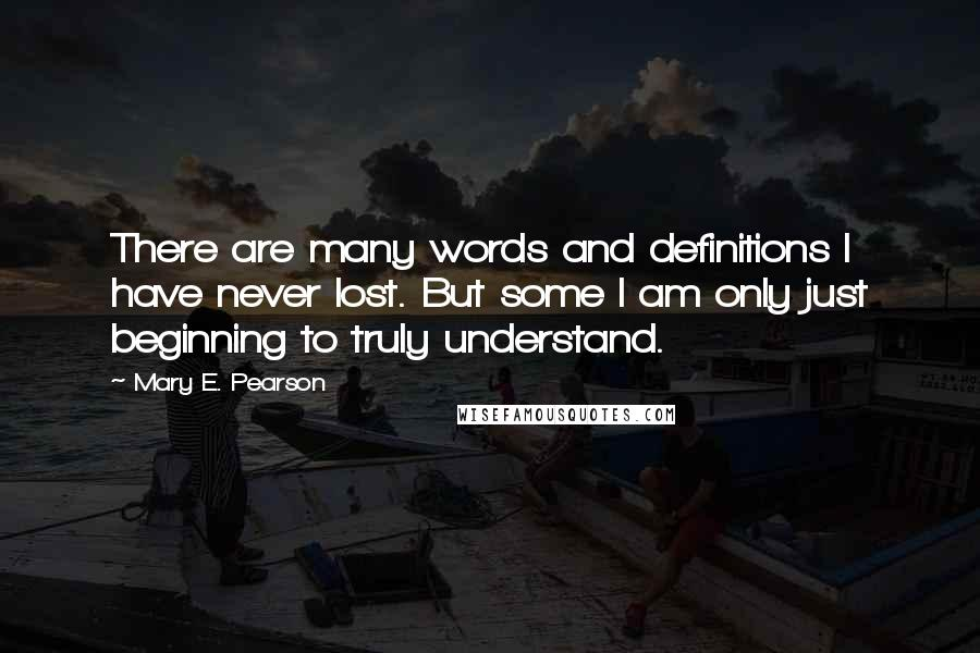 Mary E. Pearson quotes: There are many words and definitions I have never lost. But some I am only just beginning to truly understand.