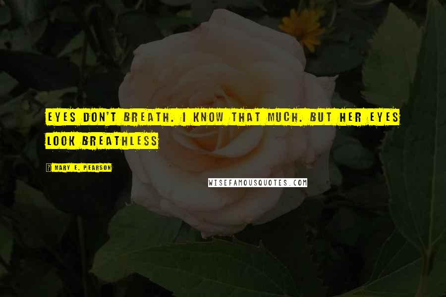 Mary E. Pearson quotes: Eyes don't breath. I know that much. But her eyes look breathless
